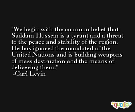 We begin with the common belief that Saddam Hussein is a tyrant and a threat to the peace and stability of the region. He has ignored the mandated of the United Nations and is building weapons of mass destruction and the means of delivering them. -Carl Levin