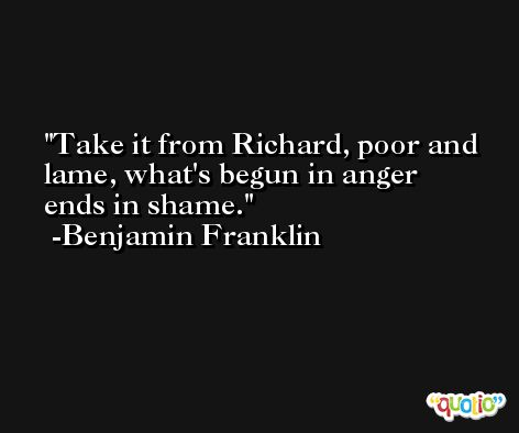Take it from Richard, poor and lame, what's begun in anger ends in shame. -Benjamin Franklin