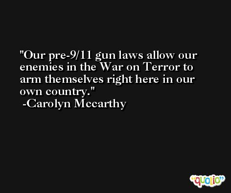 Our pre-9/11 gun laws allow our enemies in the War on Terror to arm themselves right here in our own country. -Carolyn Mccarthy