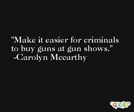 Make it easier for criminals to buy guns at gun shows. -Carolyn Mccarthy