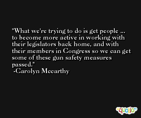 What we're trying to do is get people ... to become more active in working with their legislators back home, and with their members in Congress so we can get some of these gun safety measures passed. -Carolyn Mccarthy