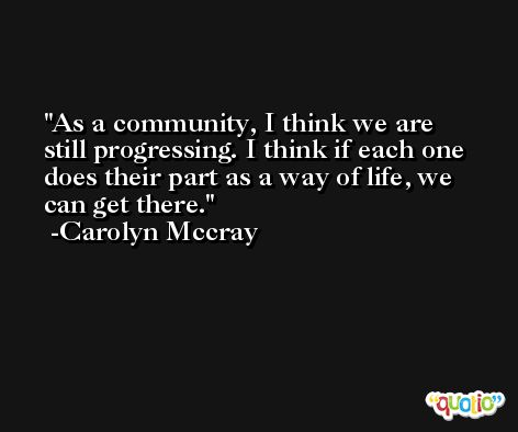 As a community, I think we are still progressing. I think if each one does their part as a way of life, we can get there. -Carolyn Mccray