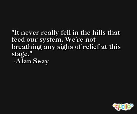It never really fell in the hills that feed our system. We're not breathing any sighs of relief at this stage. -Alan Seay