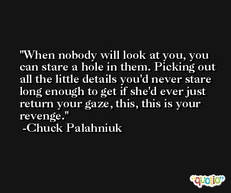 When nobody will look at you, you can stare a hole in them. Picking out all the little details you'd never stare long enough to get if she'd ever just return your gaze, this, this is your revenge. -Chuck Palahniuk