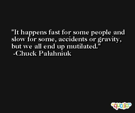 It happens fast for some people and slow for some, accidents or gravity, but we all end up mutilated. -Chuck Palahniuk