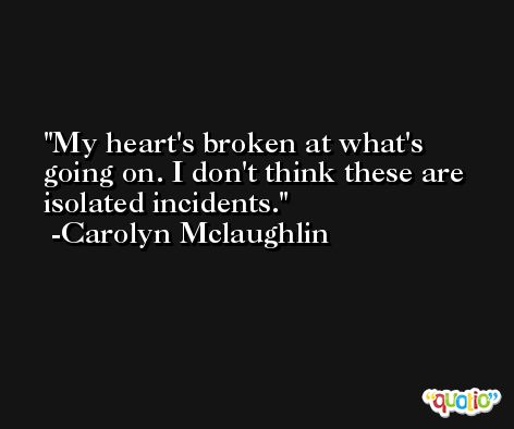 My heart's broken at what's going on. I don't think these are isolated incidents. -Carolyn Mclaughlin