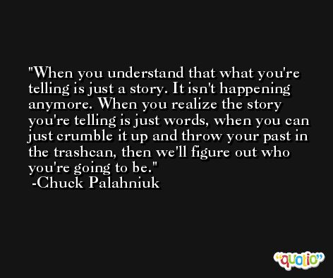 When you understand that what you're telling is just a story. It isn't happening anymore. When you realize the story you're telling is just words, when you can just crumble it up and throw your past in the trashcan, then we'll figure out who you're going to be. -Chuck Palahniuk
