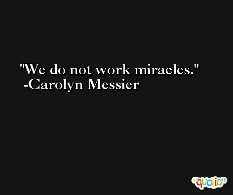 We do not work miracles. -Carolyn Messier
