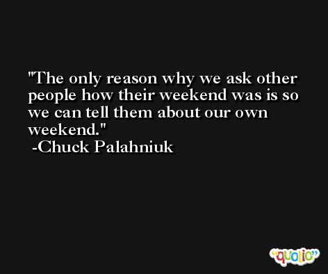 The only reason why we ask other people how their weekend was is so we can tell them about our own weekend. -Chuck Palahniuk
