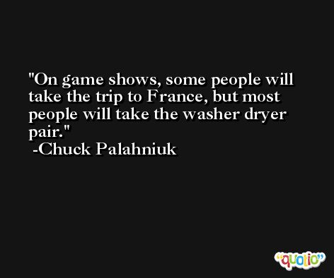 On game shows, some people will take the trip to France, but most people will take the washer dryer pair. -Chuck Palahniuk
