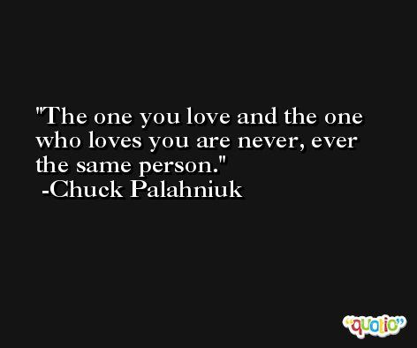 The one you love and the one who loves you are never, ever the same person. -Chuck Palahniuk