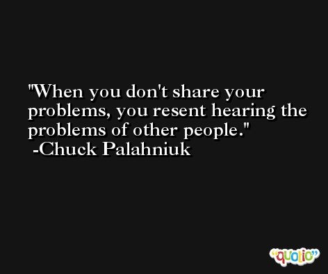 When you don't share your problems, you resent hearing the problems of other people. -Chuck Palahniuk