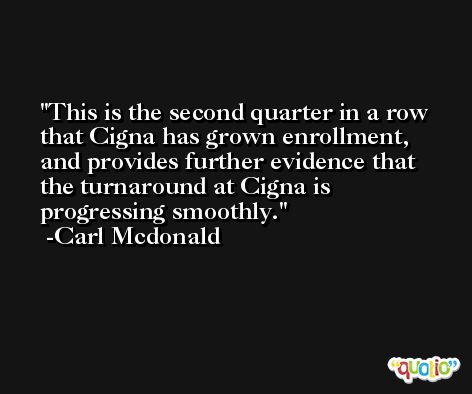 This is the second quarter in a row that Cigna has grown enrollment, and provides further evidence that the turnaround at Cigna is progressing smoothly. -Carl Mcdonald
