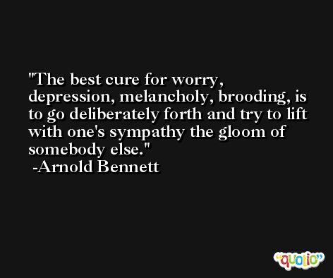 The best cure for worry, depression, melancholy, brooding, is to go deliberately forth and try to lift with one's sympathy the gloom of somebody else. -Arnold Bennett