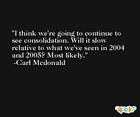 I think we're going to continue to see consolidation. Will it slow relative to what we've seen in 2004 and 2005? Most likely. -Carl Mcdonald