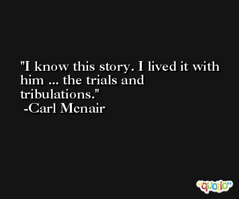 I know this story. I lived it with him ... the trials and tribulations. -Carl Mcnair
