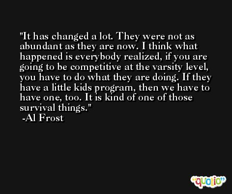 It has changed a lot. They were not as abundant as they are now. I think what happened is everybody realized, if you are going to be competitive at the varsity level, you have to do what they are doing. If they have a little kids program, then we have to have one, too. It is kind of one of those survival things. -Al Frost