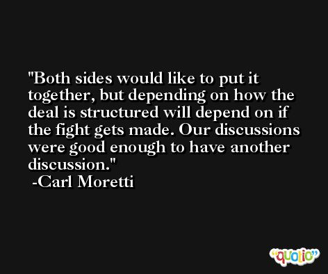 Both sides would like to put it together, but depending on how the deal is structured will depend on if the fight gets made. Our discussions were good enough to have another discussion. -Carl Moretti