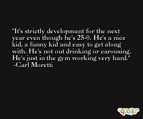 It's strictly development for the next year even though he's 25-0. He's a nice kid, a funny kid and easy to get along with. He's not out drinking or carousing. He's just in the gym working very hard. -Carl Moretti