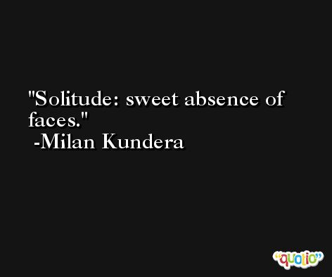 Solitude: sweet absence of faces. -Milan Kundera