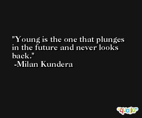 Young is the one that plunges in the future and never looks back. -Milan Kundera