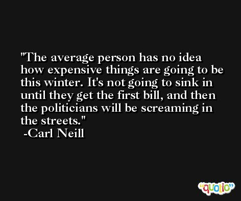 The average person has no idea how expensive things are going to be this winter. It's not going to sink in until they get the first bill, and then the politicians will be screaming in the streets. -Carl Neill