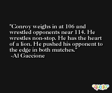 Conroy weighs in at 106 and wrestled opponents near 114. He wrestles non-stop. He has the heart of a lion. He pushed his opponent to the edge in both matches. -Al Gaccione
