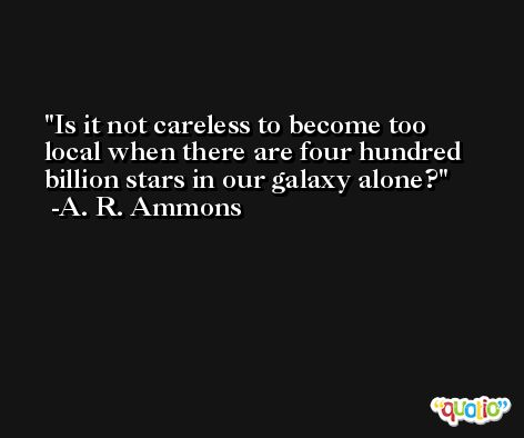 Is it not careless to become too local when there are four hundred billion stars in our galaxy alone? -A. R. Ammons