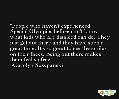 People who haven't experienced Special Olympics before don't know what kids who are disabled can do. They just get out there and they have such a great time. It's so great to see the smiles on their faces. Being out there makes them feel so free. -Carolyn Sczepanski