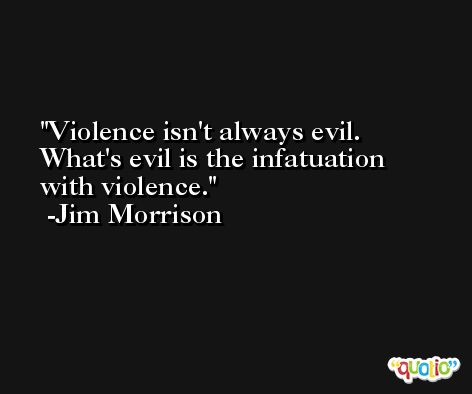 Violence isn't always evil. What's evil is the infatuation with violence. -Jim Morrison
