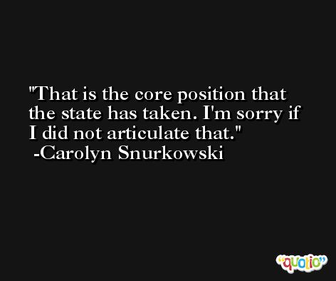That is the core position that the state has taken. I'm sorry if I did not articulate that. -Carolyn Snurkowski