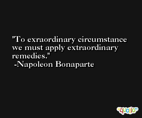 To exraordinary circumstance we must apply extraordinary remedies. -Napoleon Bonaparte