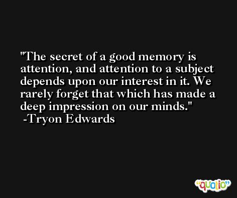 The secret of a good memory is attention, and attention to a subject depends upon our interest in it. We rarely forget that which has made a deep impression on our minds. -Tryon Edwards