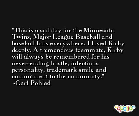 This is a sad day for the Minnesota Twins, Major League Baseball and baseball fans everywhere. I loved Kirby deeply. A tremendous teammate, Kirby will always be remembered for his never-ending hustle, infectious personality, trademark smile and commitment to the community. -Carl Pohlad