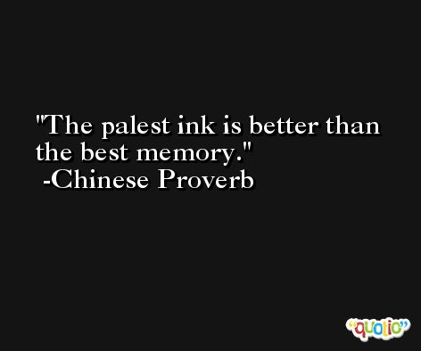 The palest ink is better than the best memory. -Chinese Proverb
