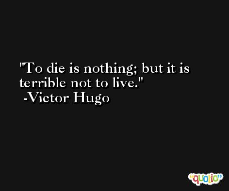 To die is nothing; but it is terrible not to live. -Victor Hugo