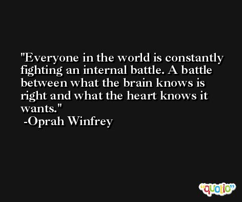 Everyone in the world is constantly fighting an internal battle. A battle between what the brain knows is right and what the heart knows it wants. -Oprah Winfrey