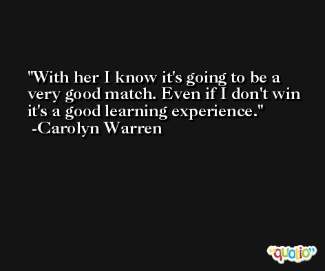 With her I know it's going to be a very good match. Even if I don't win it's a good learning experience. -Carolyn Warren