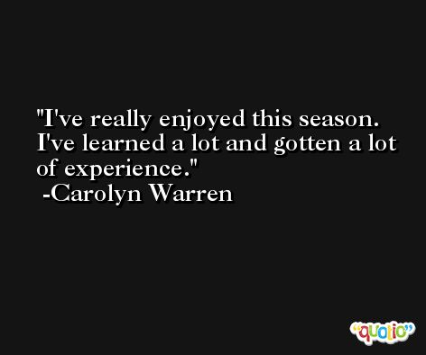 I've really enjoyed this season. I've learned a lot and gotten a lot of experience. -Carolyn Warren