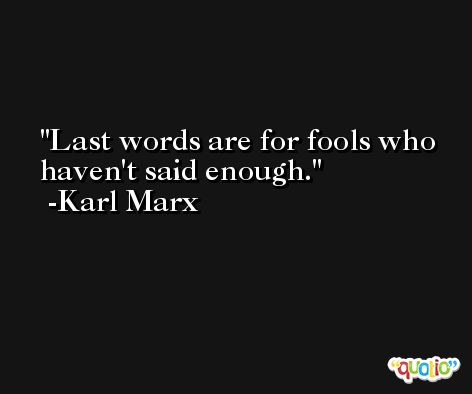 Last words are for fools who haven't said enough. -Karl Marx