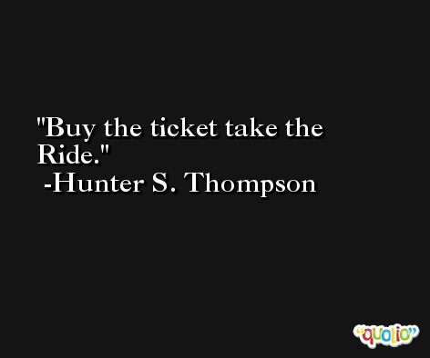 Buy the ticket take the Ride. -Hunter S. Thompson