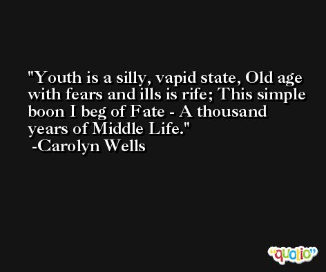 Youth is a silly, vapid state, Old age with fears and ills is rife; This simple boon I beg of Fate - A thousand years of Middle Life. -Carolyn Wells