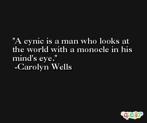 A cynic is a man who looks at the world with a monocle in his mind's eye. -Carolyn Wells