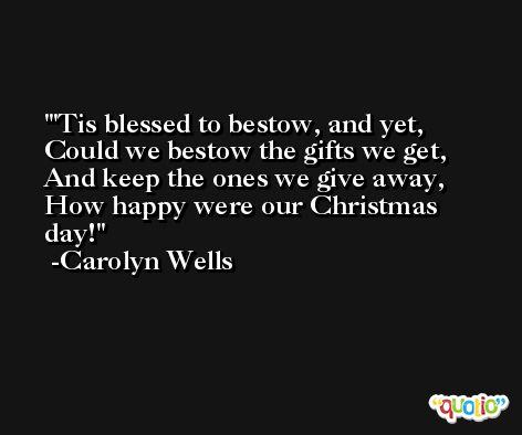 'Tis blessed to bestow, and yet, Could we bestow the gifts we get, And keep the ones we give away, How happy were our Christmas day! -Carolyn Wells