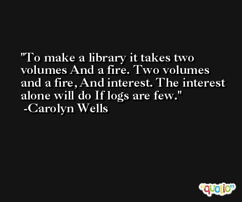 To make a library it takes two volumes And a fire. Two volumes and a fire, And interest. The interest alone will do If logs are few. -Carolyn Wells