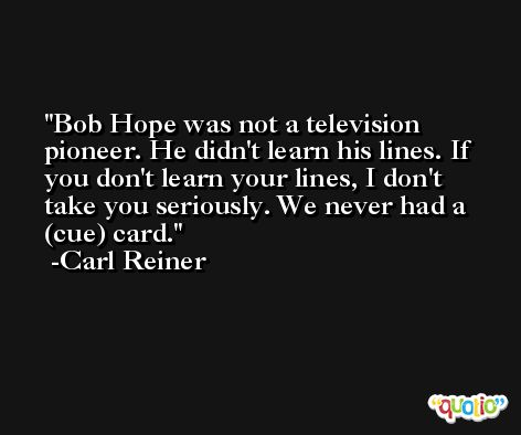 Bob Hope was not a television pioneer. He didn't learn his lines. If you don't learn your lines, I don't take you seriously. We never had a (cue) card. -Carl Reiner