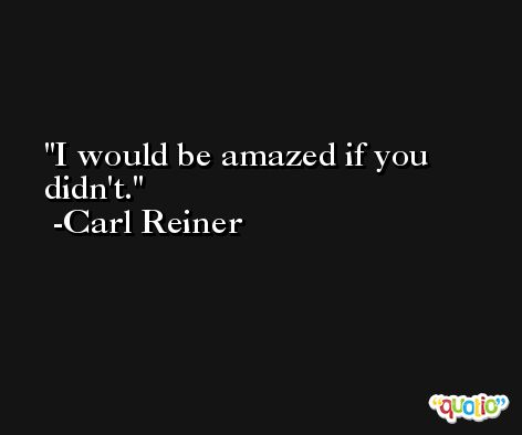 I would be amazed if you didn't. -Carl Reiner