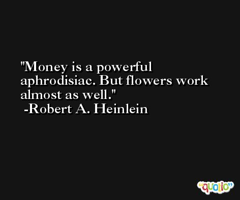 Money is a powerful aphrodisiac. But flowers work almost as well. -Robert A. Heinlein