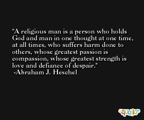 A religious man is a person who holds God and man in one thought at one time, at all times, who suffers harm done to others, whose greatest passion is compassion, whose greatest strength is love and defiance of despair. -Abraham J. Heschel