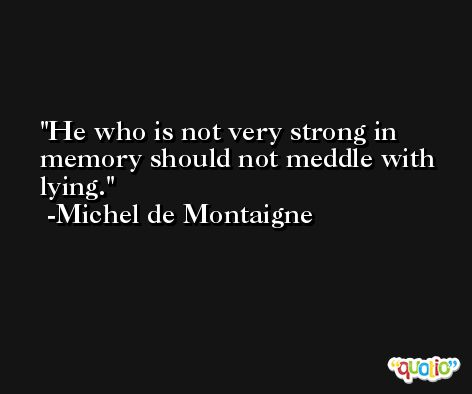 He who is not very strong in memory should not meddle with lying. -Michel de Montaigne